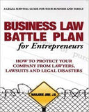 Business Law Battle Plan For Entrepreneurs: How To Protect Your Company From Lawyers, Lawsuits And Legal Disasters