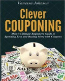 Clever Couponing: Your Ultimate Beginners Guide To Spending Less And Buying More With Coupons