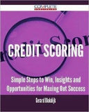 Credit Scoring - Simple Steps To Win, Insights And Opportunities For Maxing Out Success