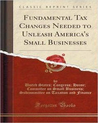 Fundamental Tax Changes Needed To Unleash America's Small Businesses (Classic Reprint)