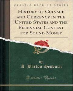History Of Coinage And Currency In The United States And The Perennial Contest For Sound Money (Classic Reprint)