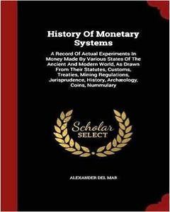 History Of Monetary Systems: A Record Of Actual Experiments In Money Made By Various States Of The Ancient And Modern World, As Drawn From Their St