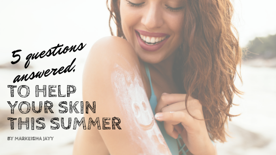 5 questions ANSWERED, to help you protect your skin this summer