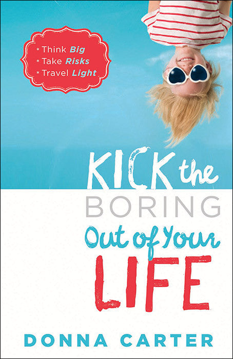 Kick the Boring Out of Your Life *Think Big *Take Risks *Travel Light