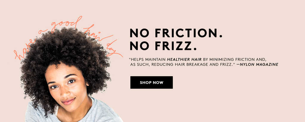 No Friction, No Frizz. Keep your hair Healthy.