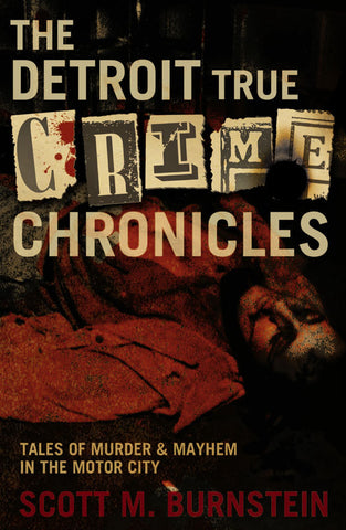 The Detroit True Crime Chronicles: Tales of Murder and Mayhem in the Motor City