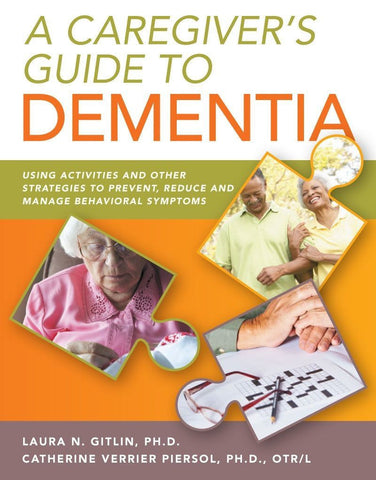 A Caregiver's Guide to Dementia: Using Activites and Other Strategies to Prevent, Reduce and Manage Behavioral Symptoms
