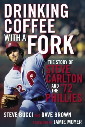 Drinking Coffee with a Fork: The Story of Steve Carlton and the '72 Phillies