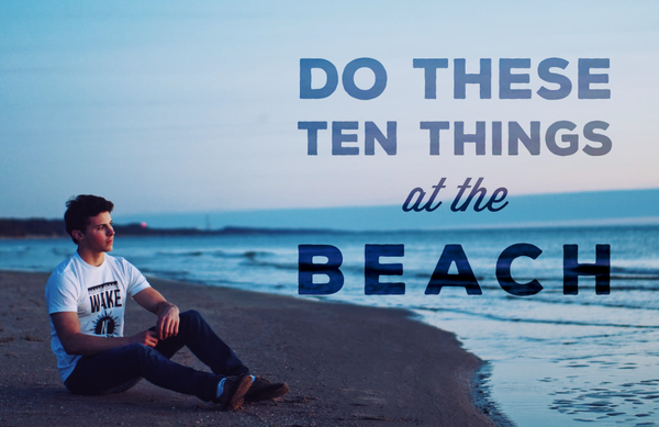 This Summer, Do These Ten Things At The Beach