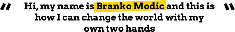 Hi, my name is Branko Modic and this is how I can change the world with my own two hands