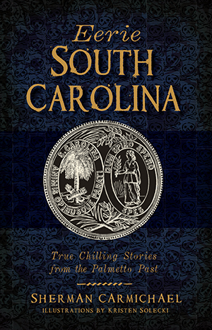 Eerie South Carolina: True Chilling Stories from the Palmetto Pas