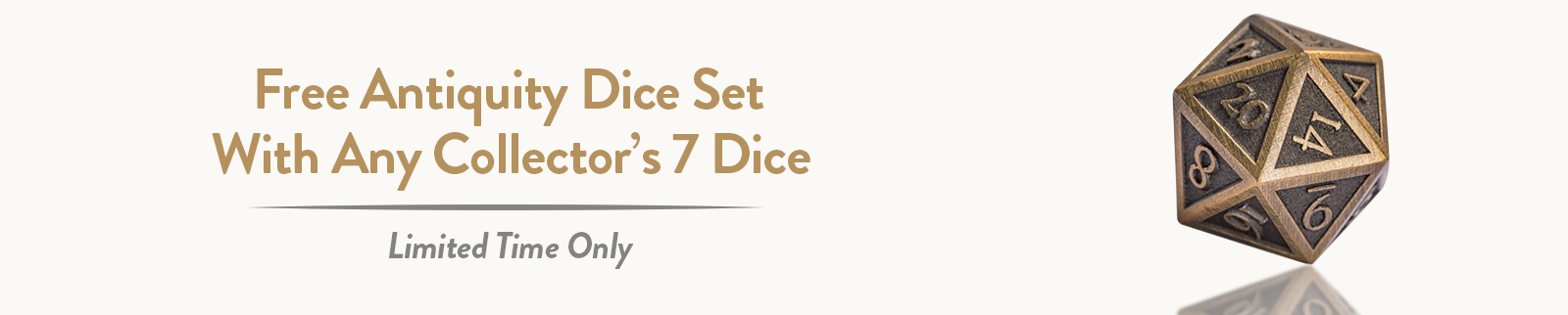 Free Antiquity Dice Set when you buy any Collector's 7 Dice Set