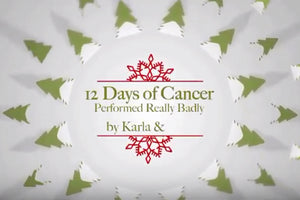 12 Days of Cancer - Badly Preformed by Karla & Erin