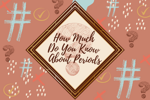 How Much Do You Know About Periods