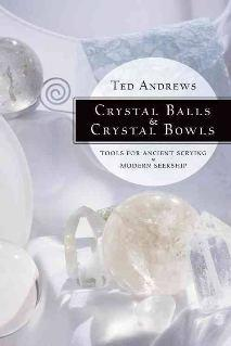 Crystal Balls & Crystal Bowls: Tools for Ancient Scrying & Modern Seership by Ted Andrews