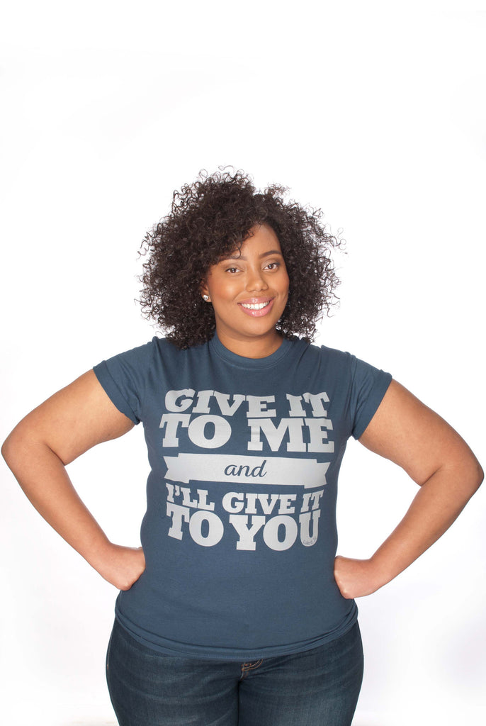 Give It to Me and I'll Give It to You Unisex Tee