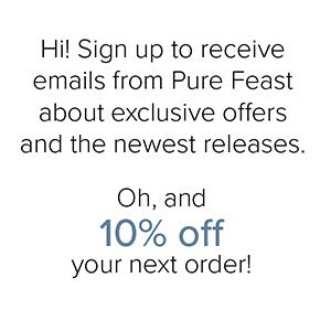 Sign up to receive emails from Pure Feast about exclusive offers and the newest releases, as well as 10% off your next order