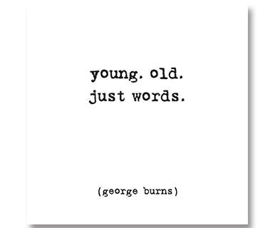 Young. Old. Just Words - Quotable