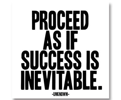 Proceed As If Success Is Inevitable - Quotable