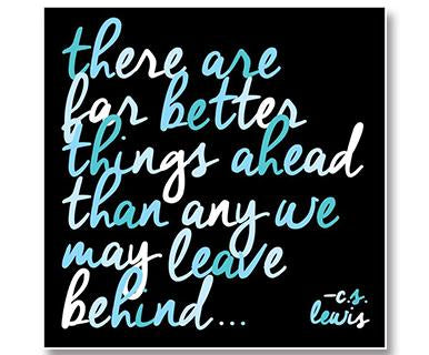 There Are Far Better Things Ahead Than Any We May Leave Behind - Quotable