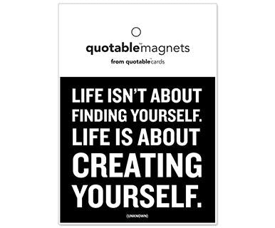 Life Is Not About Finding Yourself. Life Is About Creating Yourself - Quotable Magnet