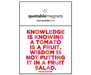 Knowledge Is Knowing A Tomato Is A Fruit. Wisdom Is Not Putting It In A Fruit Salad - Quotable Magnet