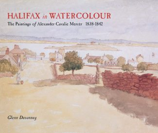 Halifax in Watercolour: The Paintings of Alexander Cavalié Mercer, 1838-1842 by Glenn Devanney