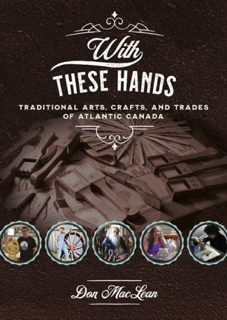 With These Hands: Traditional Arts, Crafts, and Trades of Atlantic Canada by Don MacLean