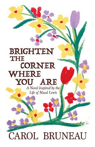 Brighten the Corner Where You Are, A Novel Inspired by the Life of Maud Lewis by Carol Bruneau
