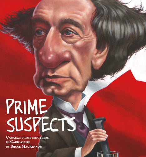 Prime Suspects: Canada's Prime Ministers in Caricature by Bruce MacKinnon