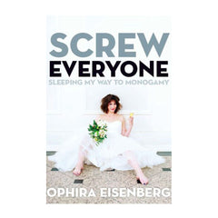 Screw Everyone: Sleeping My Way to Monogamy by Ophira Eisenberg