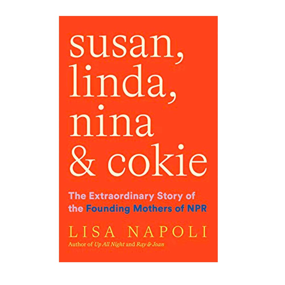 Susan, Linda, Nina & Cokie: The Extraordinary Story of The Founding Mothers of NPR By Lisa Napoli