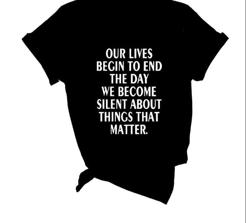 Our Lives Begin To End The Day We Become Silent - tshirt