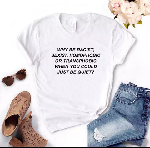 Why Be Racist Sexist Homophobic Transphobic When You Could Just Be Quiet Cotton - T-shirt - t-shirt