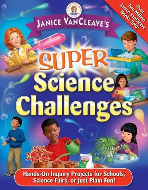 Janice VanCleave's Super Science Challenges: Hands-On Inquiry Projects for Schools, Science Fairs, or Just Plain Fun! - The Science Shop