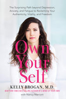 """Own Your Self: The Surprising Path beyond Depression, Anxiety, and Fatigue to Reclaiming Your Authenticity, Vitality, and Freedom"" by Kelly Brogan, M.D."