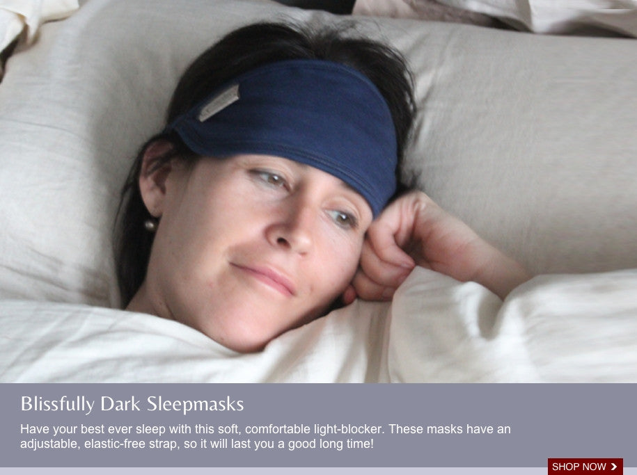 Blissfully Dark Sleep Masks Have your best ever sleep with this soft, comfortable light-blocker. These bamboo fabric masks have an adjustable, elastic-free strap, so will last a good long time!