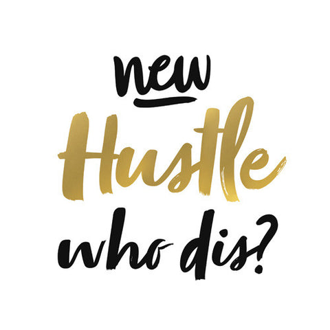 NEW HUSTLE, WHO DIS?