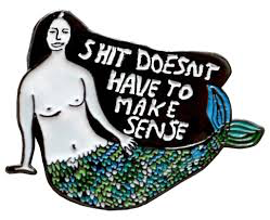 Shit Doesn't Have To Make Sense Enamel Pin