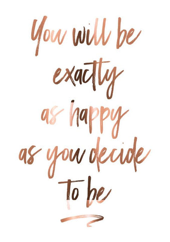 You will be exactly as happy as you choose to be