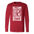 What Doesn't Kill Me.... Long Sleeve