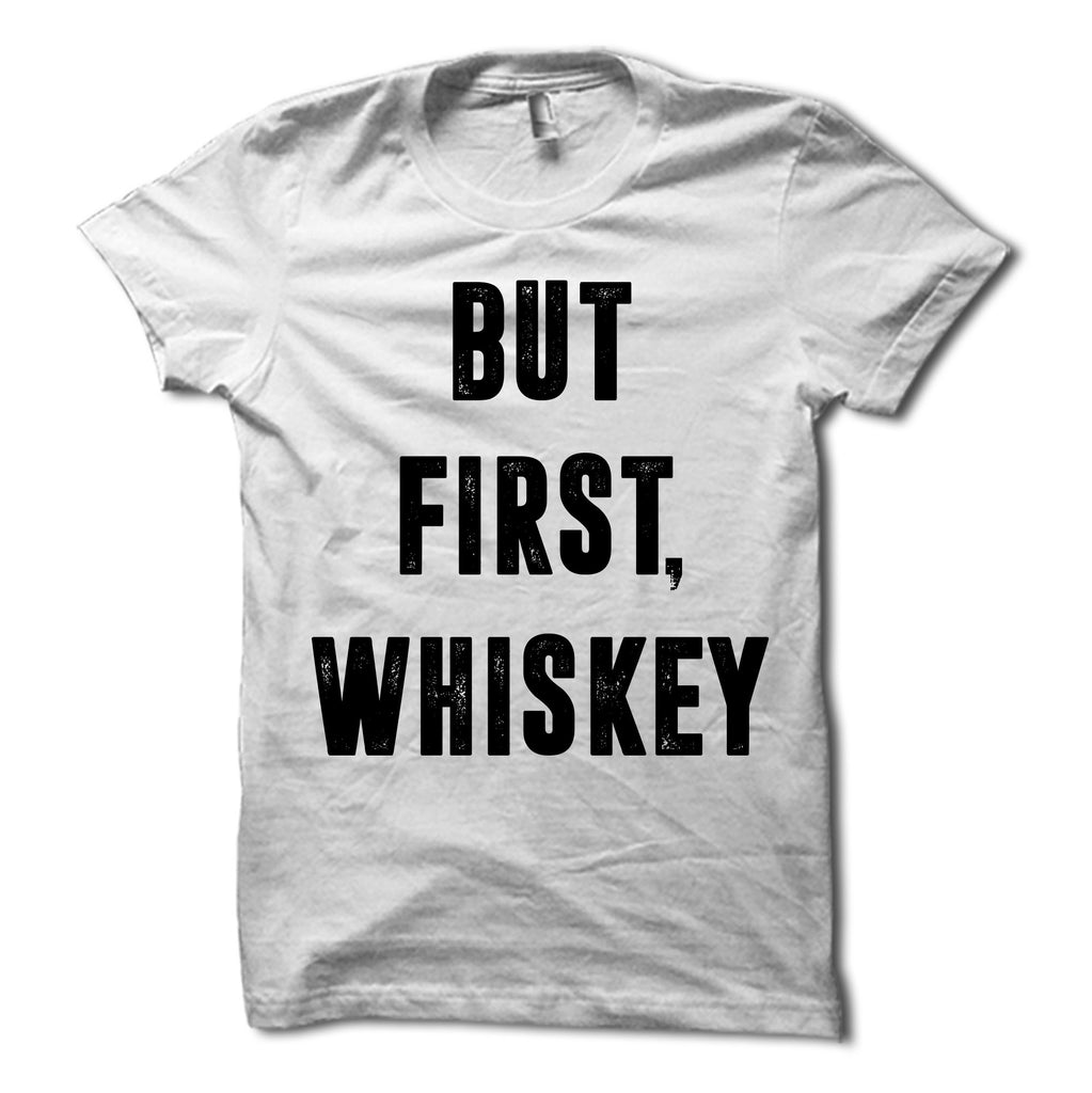 But First Whiskey Shirt