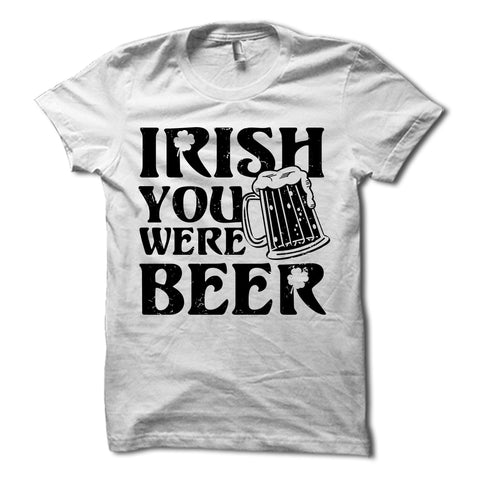 Irish You Were Beer Shirt