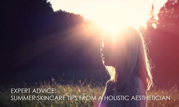 EXPERT ADVICE: SUMMER SKINCARE TIPS FROM HOLISTIC AESTHETICIAN MELANIE HERRING