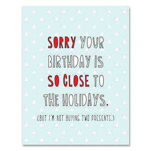 Sorry your birthday is so close to the Holidays Birthday Card