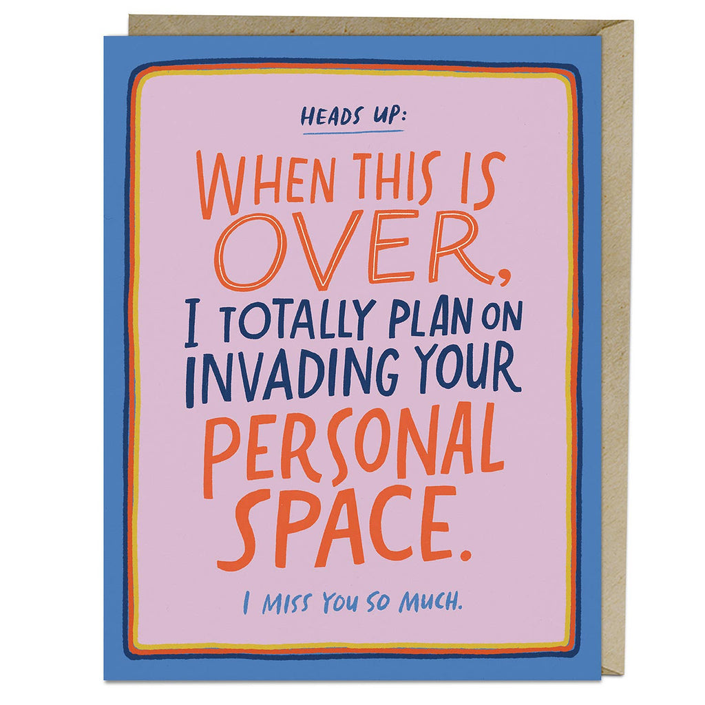 "emily mcdowell greeting card reading ""heads up: when this is over,  i totally plan on invading your person space. I miss you so much."""