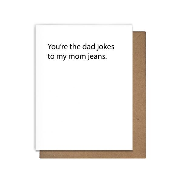 You're the dad jokes to my mom jeans card
