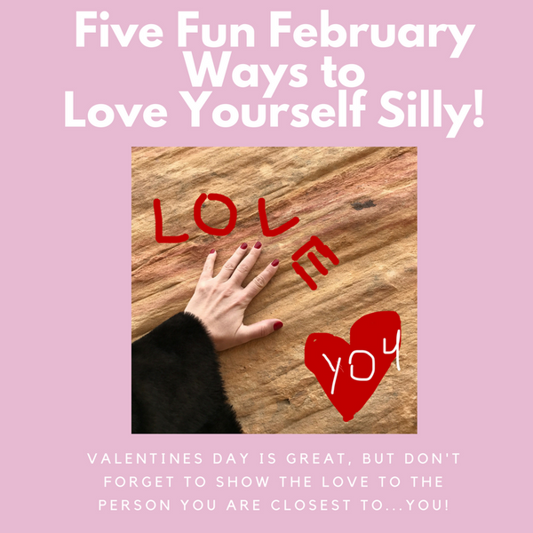 FIVE FEBRUARY WAYS TO LOVE YOURSELF SILLY (On Valentine's Day And Every Day!)