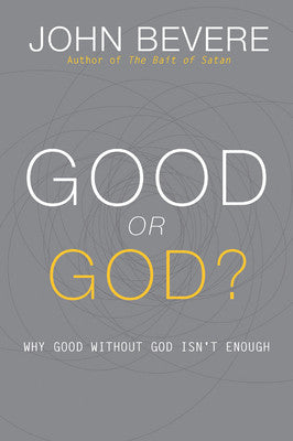 GOOD or GOD? Why Good without GOD isn't Enough by John Bevere
