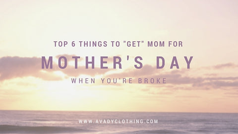 "Top 6 Things to ""Get"" Mom for Mother's Day When You're Broke"